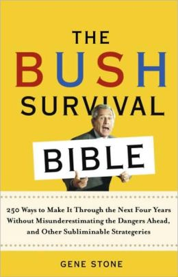 Bush Survival Bible: 250 Ways to Make it Through the Next Four Years Without Misunderestimating the Dangers Ahead, and Other Subliminable Strategeries