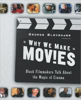 Why We Make Movies: Black Filmmakers Talk About the Magic of Cinema George Alexander