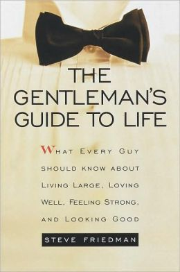 Gentleman's Guide To Life: What Every Guy Should Know about Living Large, Loving Well, Feeling Strong, and Looking Good