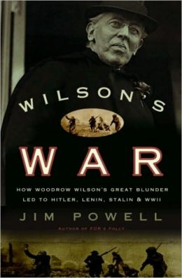 Wilson's War: How Woodrow Wilson's Great Blunder Led to Hitler, Lenin, Stalin, and World War II