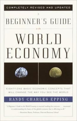 Beginner's Guide to the World Economy: Eighty-one Basic Economic Concepts That Will Change the Way You See the World