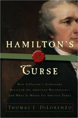 Hamilton's Curse: How Jefferson's Arch Enemy Betrayed the American Revolution - And What It Means for Americans Today