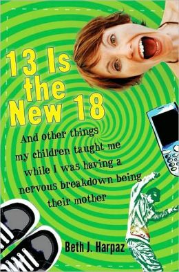 13 Is the New 18: And Other Things My Children Taught Me--While I Was Having a Nervous Breakdown Being Their Mother