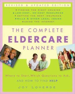 Complete Eldercare Planner: Where to Start, Which Questions to Ask, and How to Find Help