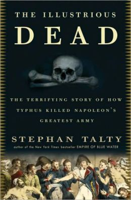 Illustrious Dead: The Terrifying Story of How Typhus Killed Napoleon's Greatest Army