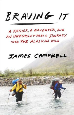 Braving It: A Father, a Daughter, and an Unforgettable Journey into the Alaskan Wild