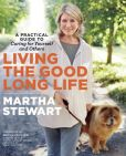 Book Cover Image. Title: Living the Good Long Life:  A Practical Guide to Caring for Yourself and Others, Author: Martha Stewart