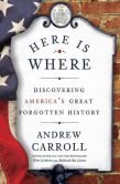 Book Cover Image. Title: Here Is Where:  Discovering America's Great Forgotten History, Author: Andrew Carroll