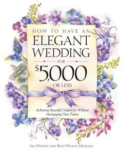 How to Have an Elegant Wedding for $5,000 (or Less), Achieving Beautiful Simplicity Without Mortgaging Your Future