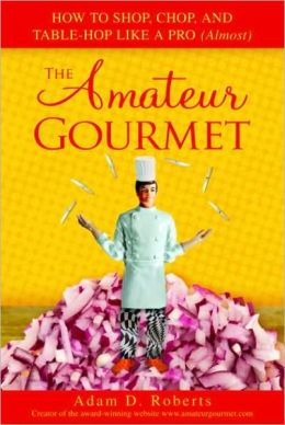 Amateur Gourmet: How to Shop, Chop and Table Hop Like a Pro (Almost)