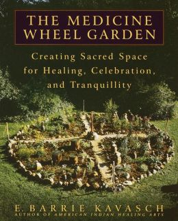 Medicine Wheel Garden: Creating Sacred Space for Healing, Celebration, and Tranquillity