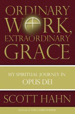Ordinary Work, Extraordinary Grace: My Spiritual Journey in Opus Dei