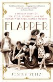 Book Cover Image. Title: Flapper:  A Madcap Story of Sex, Style, Celebrity, and the Women Who Made America Modern, Author: Joshua Zeitz