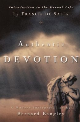 Authentic Devotion: A Modern Interpretation Of Introduction To The Devout Life By Francis De Sales