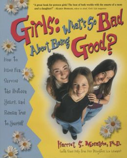 Girls: What's So Bad About Being Good? How to Have Fun, Survive the Preteen Years, and Remain True to Yourself