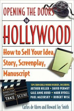 Opening the Doors to Hollywood: How to Sell Your Idea, Story, Sceenplay, Manuscript