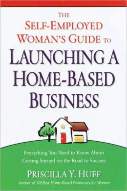 The Self-Employed Woman's Guide to Launching a Home-Based Business: Everything You Need to Know About Getting Started on the Road to Success