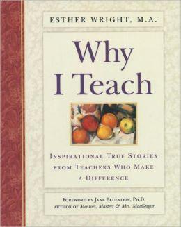 Why I Teach; Inspirational True Stories from Teachers Who Make a Difference
