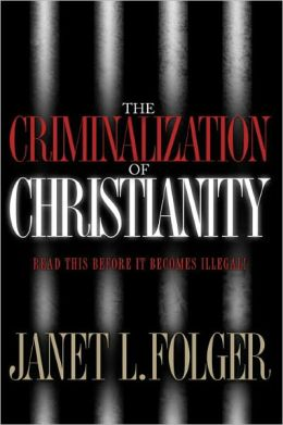 Criminalization of Christianity: Read this Before it Becomes Illegal!