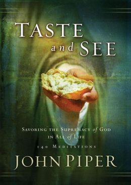 Taste and See: Savoring the Supremacy of God in All of Life: 140 Meditations