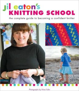 Jil Eaton's Knitting School: The Complete Guide to Becoming a Confident Knitter