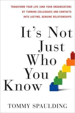 It's Not Just Who You Know: Transform Your Life (and Your Organization) by Turning Colleagues and Contacts into Lasting, Genuine Relationships