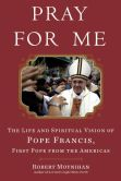 Book Cover Image. Title: Pray for Me:  The Life and Spiritual Vision of Pope Francis, First Pope from the Americas, Author: Robert Moynihan