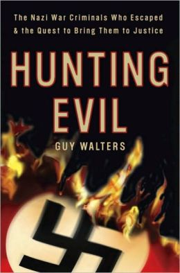 Hunting Evil: The Nazi War Criminals Who Escaped and the Hunt to Bring Them to Justice. Guy Walters