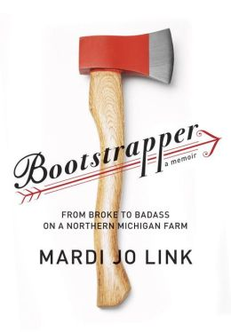 Boostratpper: from broke to badass on a northern Michigan farm by Mardi Link