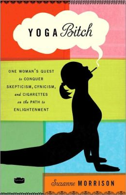 Yoga Bitch: One Woman's Quest to Conquer Skepticism, Cynicism, and Cigarettes on the Path to Enlightenment