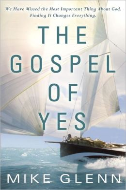 The Gospel of Yes: We Have Missed the Most Important Thing About God. Finding It Changes Everything