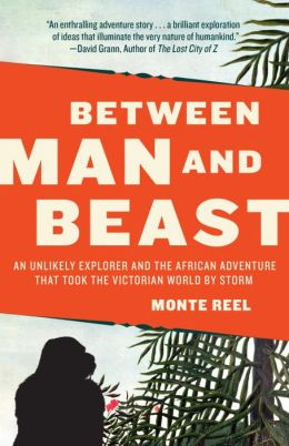 Between Man and Beast: An Unlikely Explorer and the Afican Adventure that Took the Victorian World by Storm