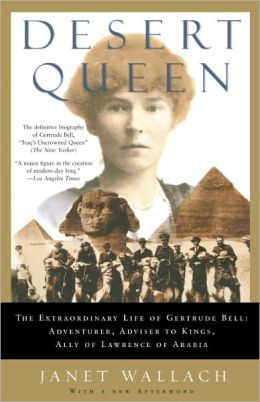 Desert Queen: The Extraordinary Life of Gertrude Bell:Adventurer, Adviser to Kings, Ally of Lawrence of Arabia