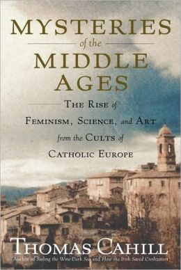 Mysteries of the Middle Ages: The Rise of Feminism, Science, and Art from the Cults of Catholic Europe
