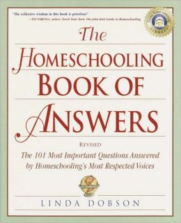 The Homeschooling Book of Answers: The 101 Most Important Questions Answered by Homeschooling's Most Respected Voic es