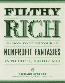 Filthy Rich: How to Turn Your NonProfit Fantasies into Cold, Hard Cash
