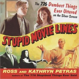 Stupid Movie Lines: The 776 Dumbest Things Ever Uttered on the Silver Screen