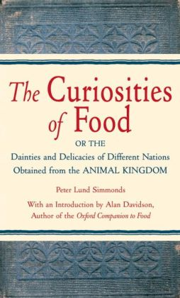 The Curiosities of Food: Or the Dainties and Delicacies of Different Nations Obtained from the Animal Kin gdom