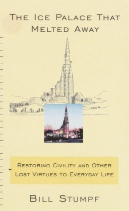 The Ice Palace That Melted Away: Restoring Civility and Other Lost Virtues to Everyday Life Bill Stumpf