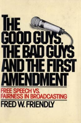 The good guys, the bad guys and the first amendment: Free speech vs. fairness in broadcasting Fred W. Friendly