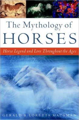 The Mythology of Horses: Horse Legend and Lore Throughout the Ages Gerald Hausman and Loretta Hausman