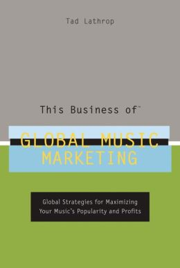 This Business of Global Music Marketing: Global Strategies for Maximizing your Music's Popularity and Profits