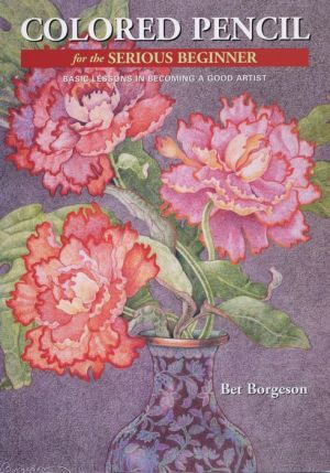 Colored Pencil for the Serious Beginner: Basic Lessons in Becoming a Good Artist