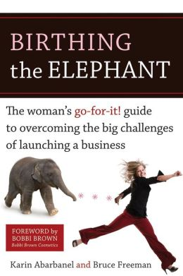 Birthing the Elephant: The Woman's Go-For-It! Guide to Overcoming the Big Challenges of Launching a Bus iness