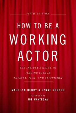 How to Be a Working Actor, 5th Edition: The Insider's Guide to Finding Jobs in Theater, Film & Television
