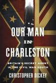 Book Cover Image. Title: Our Man in Charleston:  Britain's Secret Agent in the Civil War South, Author: Christopher Dickey