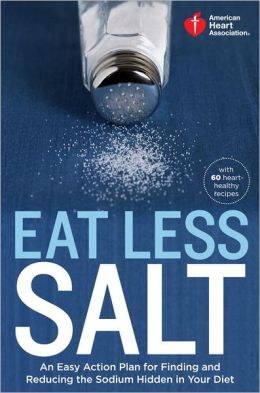 American Heart Association Eat Less Salt: An Easy Action Plan for Finding and Reducing the Sodium Hidden in Your Diet