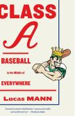 Book Cover Image. Title: Class A:  Baseball in the Middle of Everywhere, Author: Lucas Mann