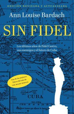 Sin Fidel: Los ultimos anos de Fidel Castro, sus enemigos y el futura de Cuba