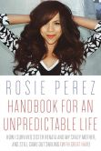 Book Cover Image. Title: Handbook for an Unpredictable Life:  How I Survived Sister Renata and My Crazy Mother, and Still Came Out Smiling (with Great Hair), Author: Rosie Perez